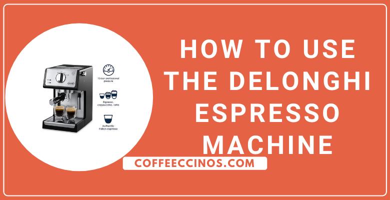 How to use the DeLonghi Espresso Machine