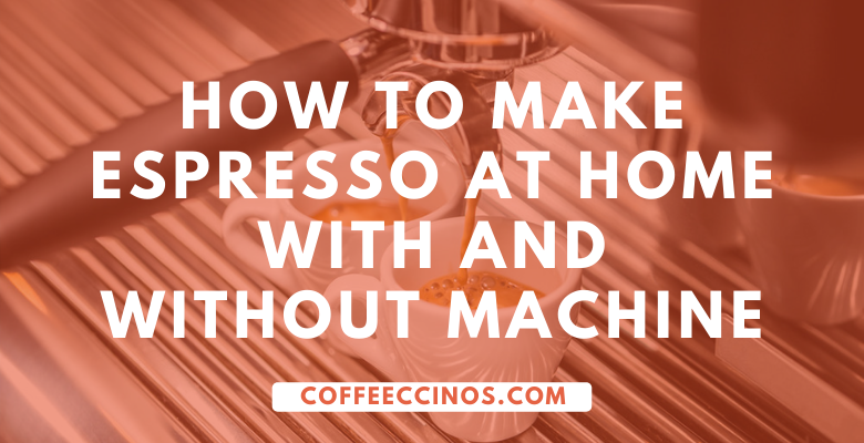 How to make Espresso at Home with and Without Machine